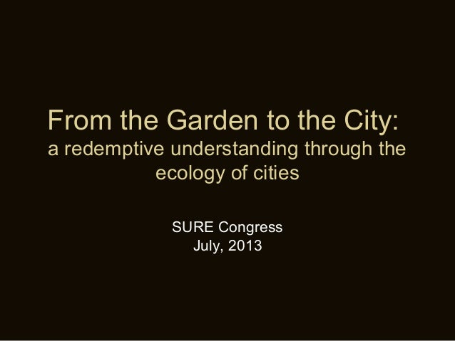 From the Garden to the City: a redemptive understanding through the ecology of cities SURE Congress July, 2013