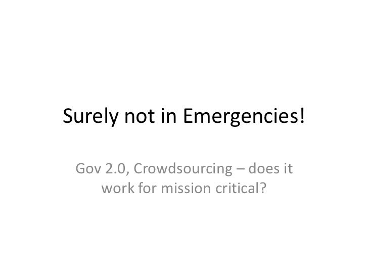 Surely not in Emergencies! Gov 2.0, Crowdsourcing – does it    work for mission critical?
