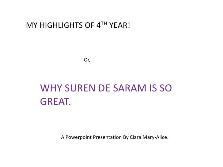 MY HIGHLIGHTS OF 4TH YEAR!                 Or,   WHY SUREN DE SARAM IS SO   GREAT.        A Powerpoint Presentation By Cia...