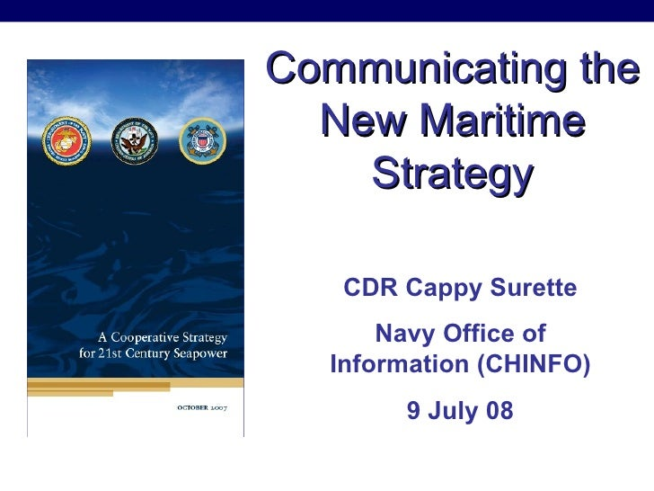 Communicating the New Maritime Strategy CDR Cappy Surette Navy Office of Information (CHINFO) 9 July 08