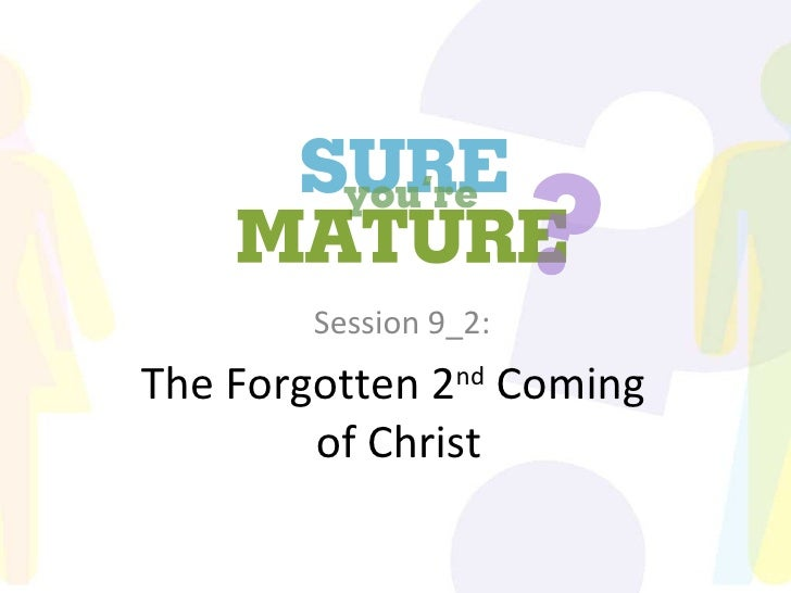 Sure You're Mature_Session 9_The forgotten 2nd coming+part 2