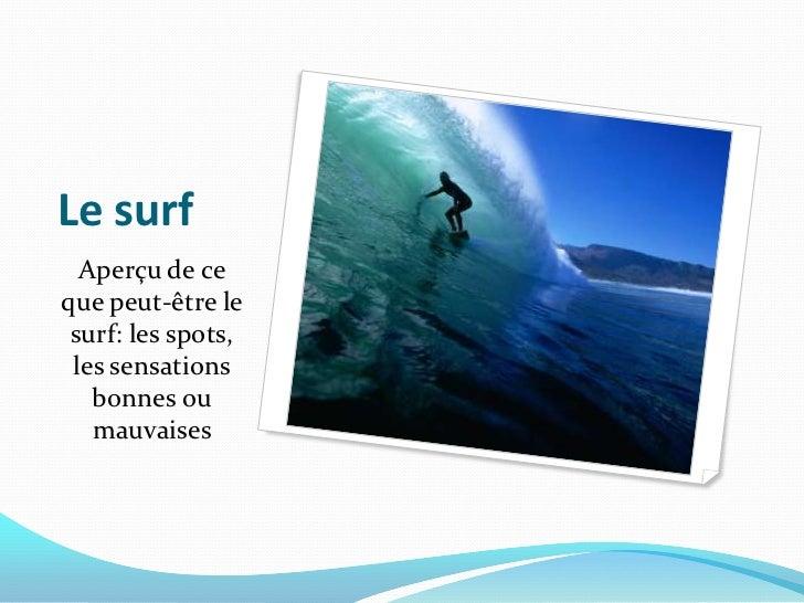 Le surf <br />Aperçu de ce que peut-être le surf: les spots, les sensations bonnes ou mauvaises <br />