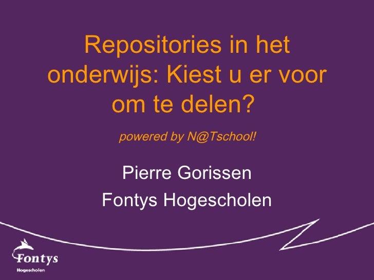 Repositories in het onderwijs: Kiest u er voor      om te delen?       powered by N@Tschool!          Pierre Gorissen     ...