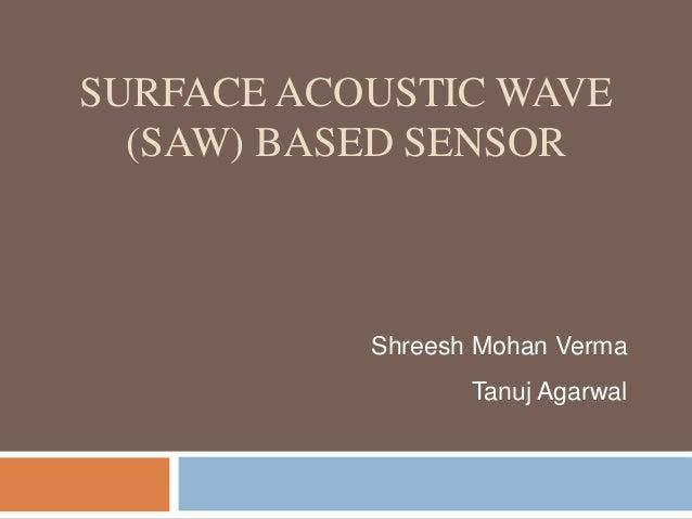 SURFACE ACOUSTIC WAVE  (SAW) BASED SENSOR           Shreesh Mohan Verma                  Tanuj Agarwal