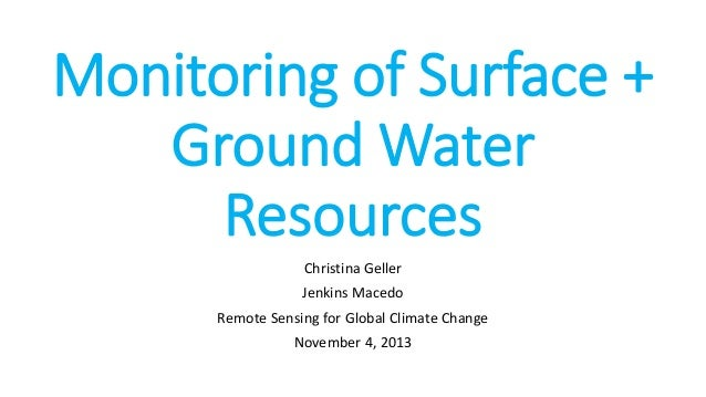 Monitoring of Surface + Ground Water Resources Christina Geller Jenkins Macedo Remote Sensing for Global Climate Change No...