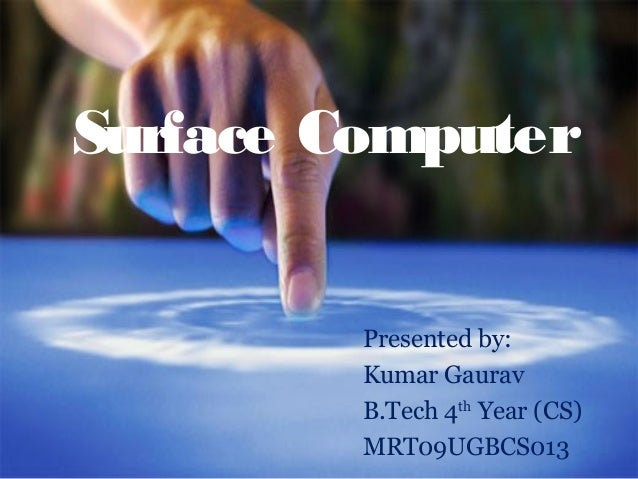 Surface Computer         Presented by:         Kumar Gaurav         B.Tech 4th Year (CS)         MRT09UGBCS013