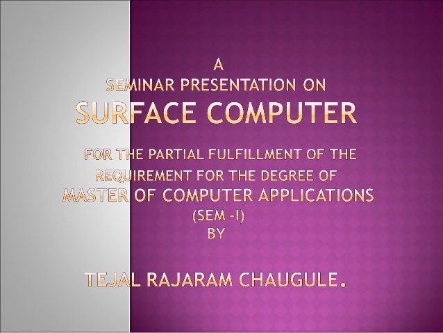  To study what is surface computer?  To study working & process of surface computer.  To study technology used in surfa...