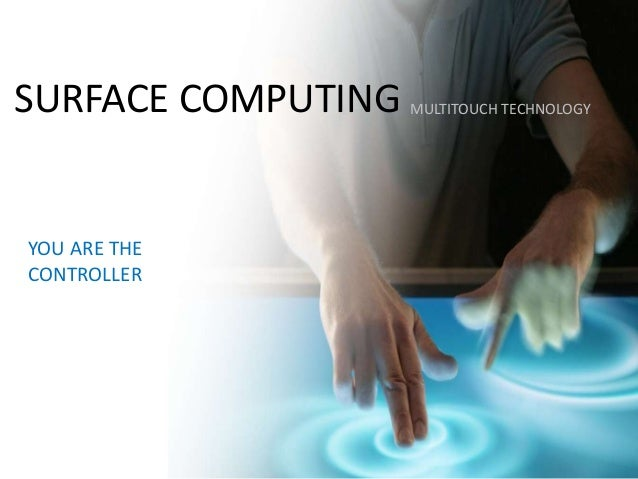 SURFACE COMPUTINGYOU ARE THECONTROLLERMULTITOUCH TECHNOLOGY