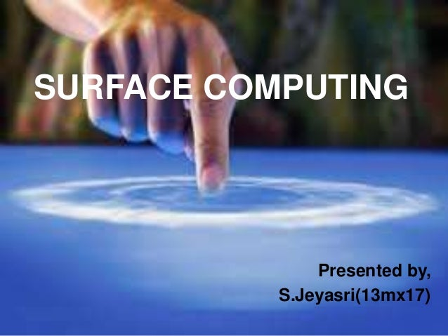 SURFACE COMPUTING  Presented by, S.Jeyasri(13mx17)