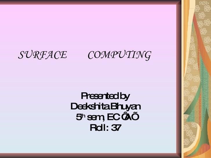 SURFACE  COMPUTING Presented by Deekshita Bhuyan 5 th  sem, EC 'A' Roll: 37