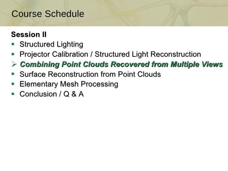 <ul><li>Session II </li></ul><ul><li>Structured Lighting </li></ul><ul><li>Projector Calibration / Structured Light Recons...
