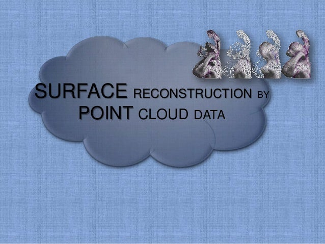 SURFACE RECONSTRUCTION BY POINT CLOUD DATA