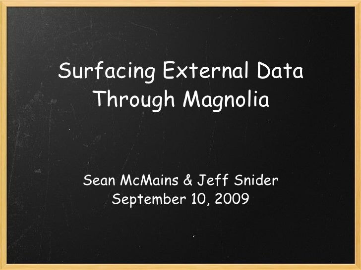 Surfacing External Data Through Magnolia Sean McMains & Jeff Snider September 10, 2009