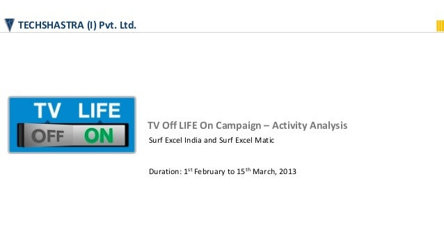 TECHSHASTRA (I) Pvt. Ltd.TV Off LIFE On Campaign – Activity AnalysisSurf Excel India and Surf Excel MaticDuration: 1st Feb...