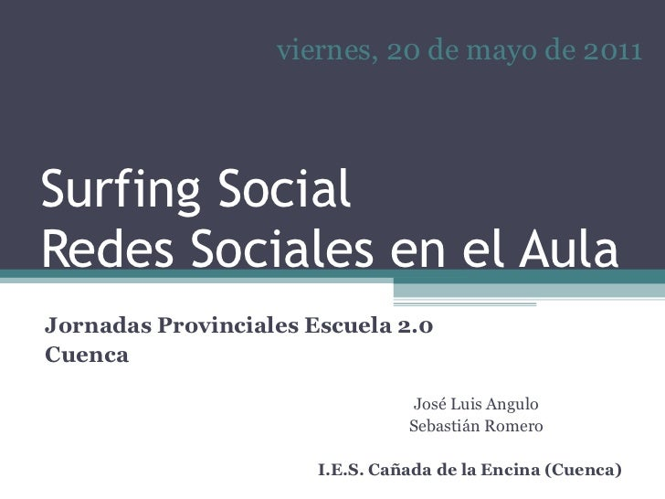 Surfing Social Redes Sociales en el Aula José Luis Angulo Sebastián Romero I.E.S. Cañada de la Encina (Cuenca) viernes, 20...