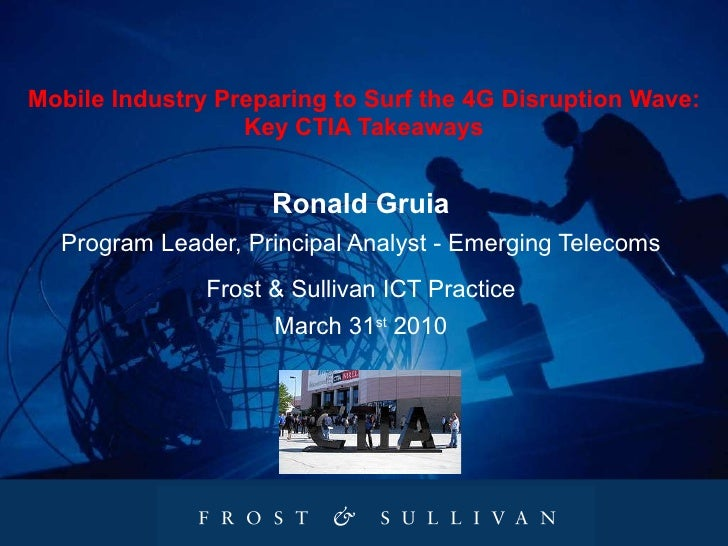 Mobile Industry Preparing to Surf the 4G Disruption Wave: Key CTIA Takeaways Ronald Gruia Program Leader, Principal Analys...