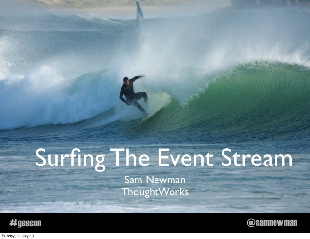 @samnewman#geecon Surfing The Event Stream Sam Newman ThoughtWorks Sunday, 21 July 13