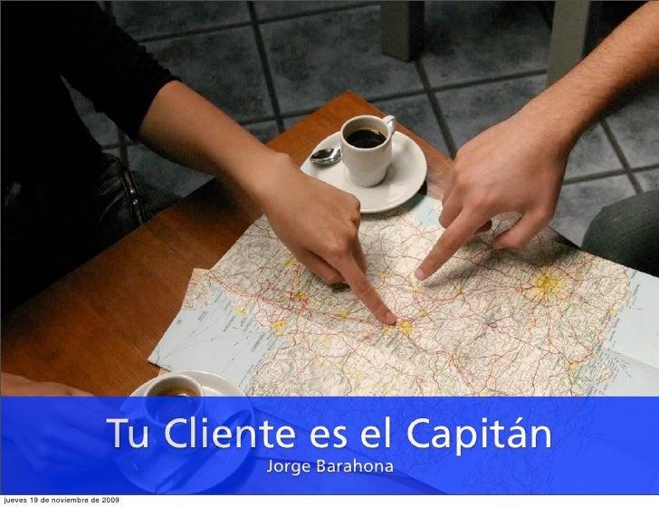 Tu Cliente es el Capitán                                   Jorge Barahona jueves 19 de noviembre de 2009