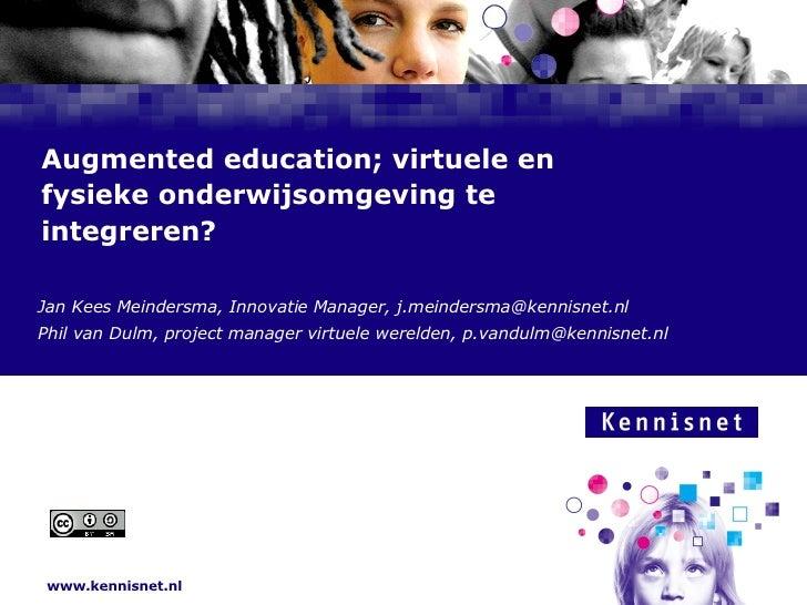 Augmented education; virtuele en fysieke onderwijsomgeving te integreren? Jan Kees Meindersma, Innovatie Manager, j.meinde...