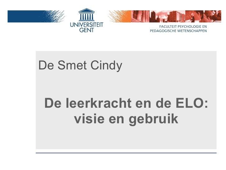 De Smet Cindy <ul><li>De leerkracht en de ELO: visie en gebruik </li></ul>