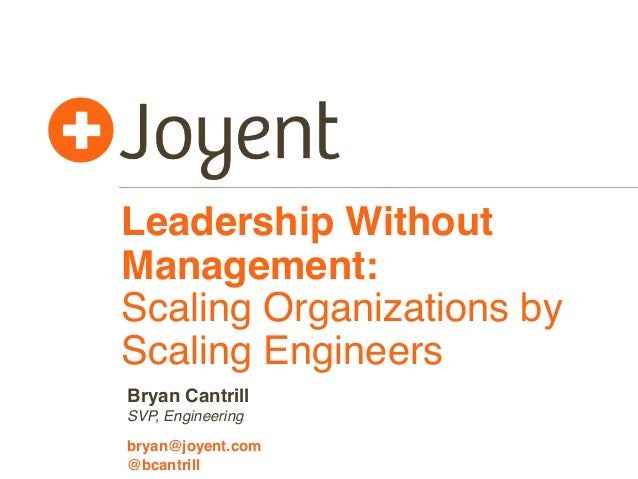 Leadership Without Management: Scaling Organizations by Scaling Engineers SVP, Engineering bryan@joyent.com Bryan Cantrill...