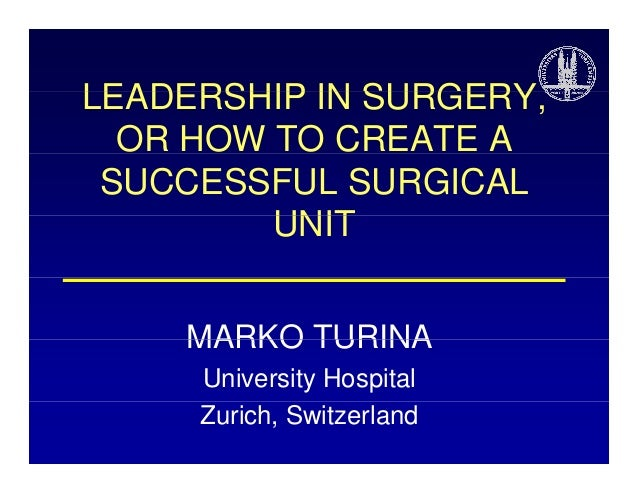 LEADERSHIP IN SURGERY SURGERY, OR HOW TO CREATE A SUCCESSFUL SURGICAL UNIT MARKO TURINA University Hospital Zurich, Switze...
