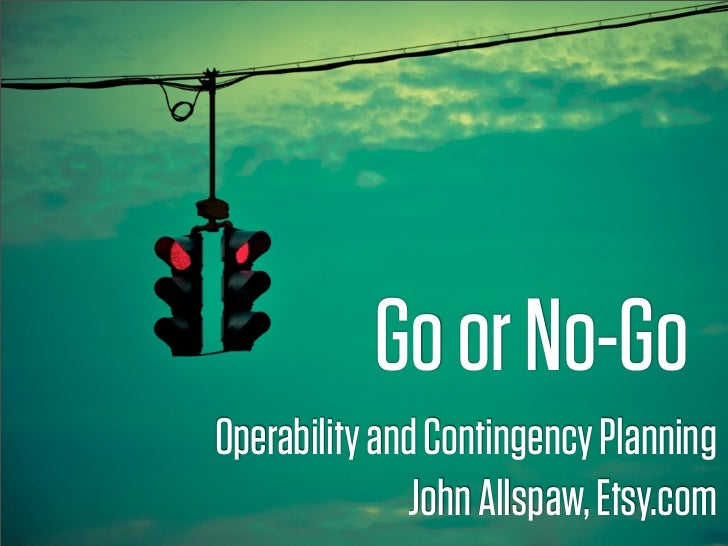 Go or No-Go Operability and Contingency Planning                John Allspaw, Etsy.com