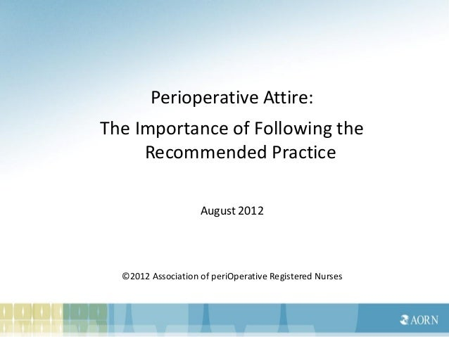 Perioperative Attire:The Importance of Following the     Recommended Practice                    August 2012  ©2012 Associ...