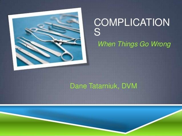 COMPLICATION      S       When Things Go WrongDane Tatarniuk, DVM
