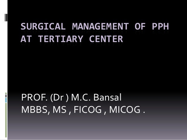 SURGICAL MANAGEMENT OF PPHAT TERTIARY CENTERPROF. (Dr ) M.C. BansalMBBS, MS , FICOG , MICOG .