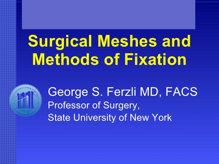 Surgical Meshes and Methods of Fixation George S. Ferzli MD, FACS Professor of Surgery,  State University of New York