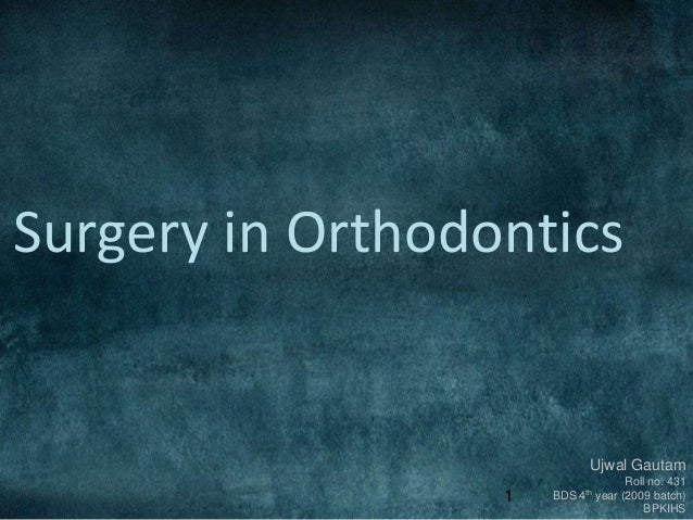 1 Surgery in Orthodontics Ujwal Gautam Roll no. 431 BDS 4th year (2009 batch) BPKIHS