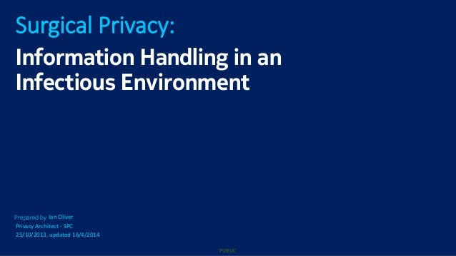 PUBLIC Prepared by Surgical Privacy: Ian Oliver Privacy Architect - SPC 25/10/2013, updated 16/4/2014 Information Handling...