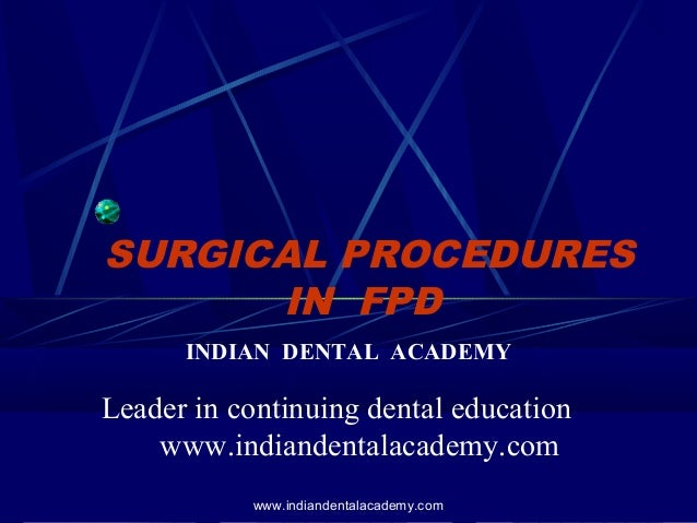 SURGICAL PROCEDURES IN FPD INDIAN DENTAL ACADEMY Leader in continuing dental education www.indiandentalacademy.com www.ind...