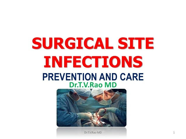SURGICAL SITE INFECTIONS PREVENTION AND CARE Dr.T.V.Rao MD Dr.T.V.Rao MD 1