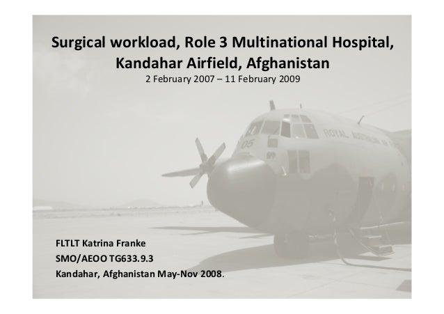 Surgicalworkload,Role3MultinationalHospital, KandaharAirfield,Afghanistan 2February2007– 11February2009 FLTLT...