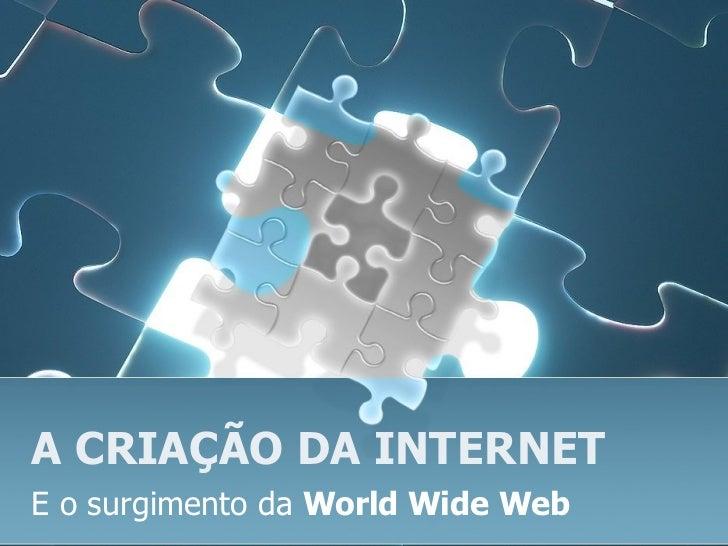 A CRIAÇÃO DA INTERNET E o surgimento da  World Wide Web