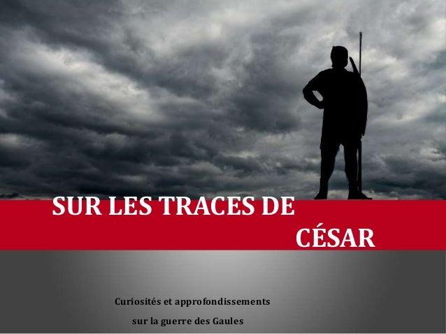 Curiosités et approfondissements sur la guerre des Gaules SUR LES TRACES DE CÉSAR