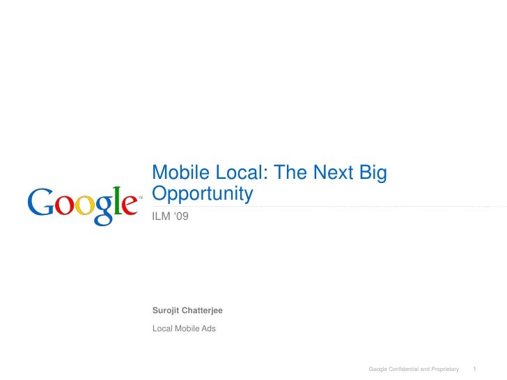 Mobile Local: The Next Big Opportunity ILM '09     Surojit Chatterjee  Local Mobile Ads                           Google C...