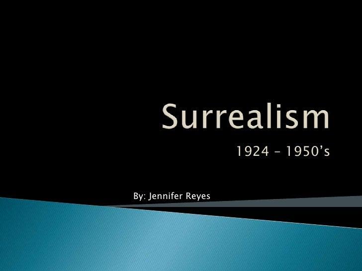 Surrealism<br />1924 – 1950's<br />By: Jennifer Reyes<br />