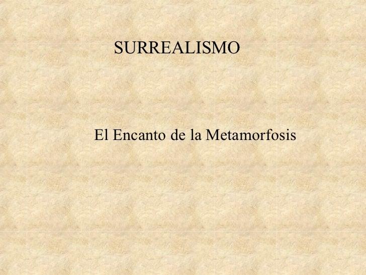 SURREALISMO <ul><li>El Encanto de la Metamorfosis </li></ul>