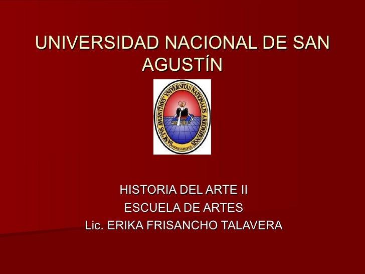 UNIVERSIDAD NACIONAL DE SAN AGUSTÍN HISTORIA DEL ARTE II ESCUELA DE ARTES Lic. ERIKA FRISANCHO TALAVERA