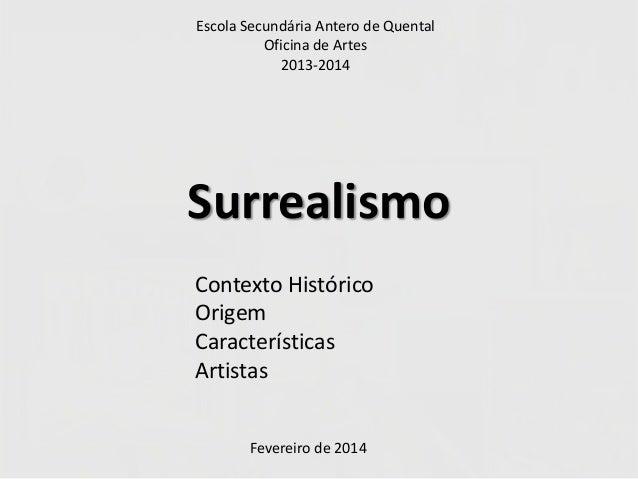 Escola Secundária Antero de Quental Oficina de Artes 2013-2014  Surrealismo Contexto Histórico Origem Características Arti...