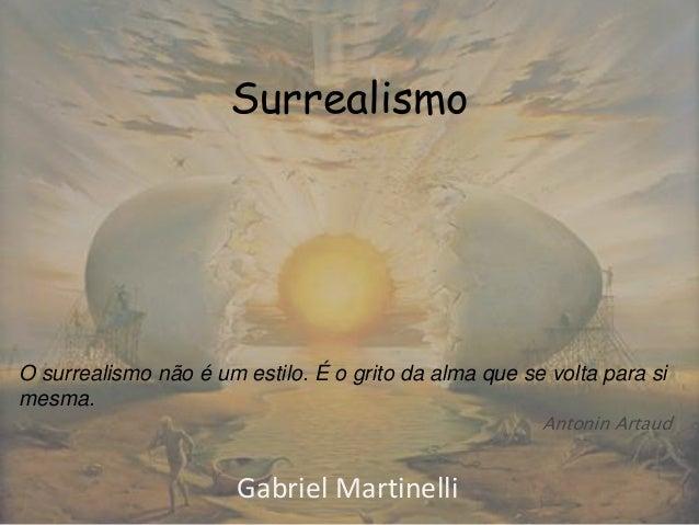 Surrealismo Gabriel Martinelli O surrealismo não é um estilo. É o grito da alma que se volta para si mesma. Antonin Artaud
