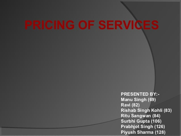 PRICING OF SERVICES             PRESENTED BY:-             Manu Singh (69)             Ravi (82)             Rishab Singh ...