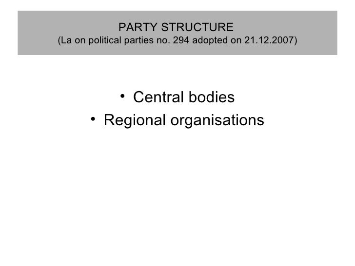 PARTY STRUCTURE   (La on political parties no. 294 adopted on 21.12.2007) <ul><li>Central bodies </li></ul><ul><li>Regiona...