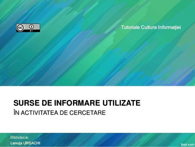 Tutoriale Cultura Informaţiei  SURSE DE INFORMARE UTILIZATE ÎN ACTIVITATEA DE CERCETARE  Bibliotecar, Lenuţa URSACHI