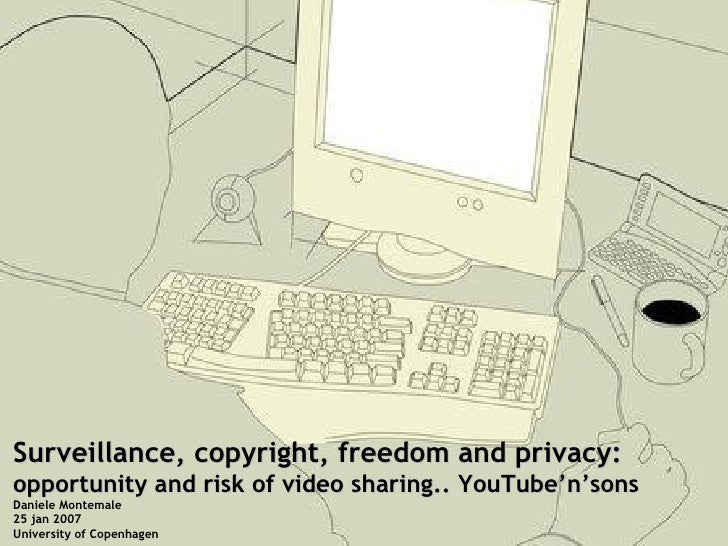 Surveillance, copyright, freedom and privacy: opportunity and risk of video sharing.. YouTube'n'sons Daniele Montemale 25 ...