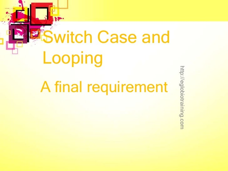 Switch Case andLooping                      http://eglobiotraining.comA final requirement