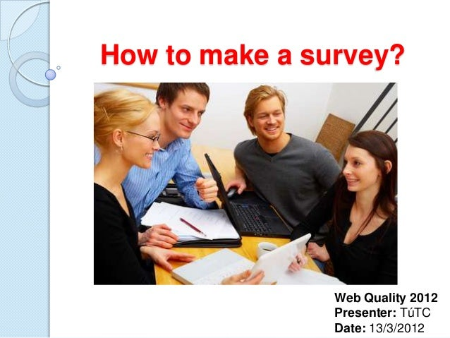 How to make a survey?  Web Quality 2012 Presenter: TúTC Date: 13/3/2012